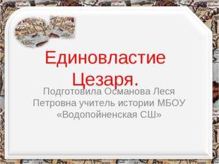 Единовластие Цезаря. Подготовила Османова Леся Петровна учитель истории МБОУ