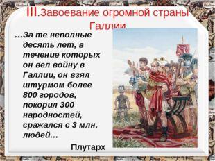 III.Завоевание огромной страны Галлии …За те неполные десять лет, в течение к