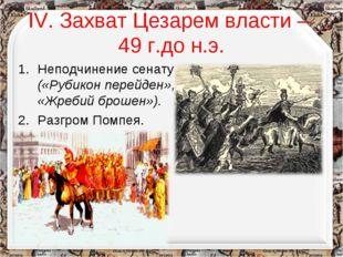 IV. Захват Цезарем власти – 49 г.до н.э. Неподчинение сенату («Рубикон перейд