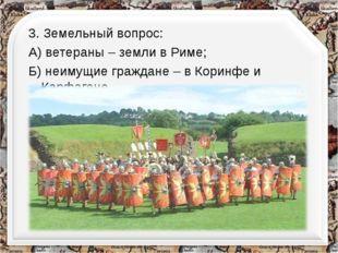 3. Земельный вопрос: А) ветераны – земли в Риме; Б) неимущие граждане – в Кор