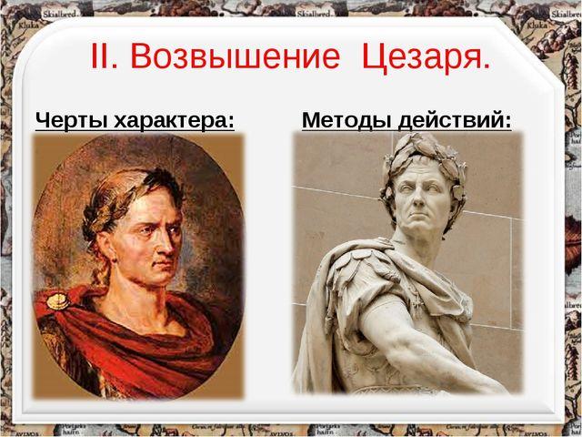 II. Возвышение Цезаря. Черты характера: Умен; Образован; Красноречив; Честолю...