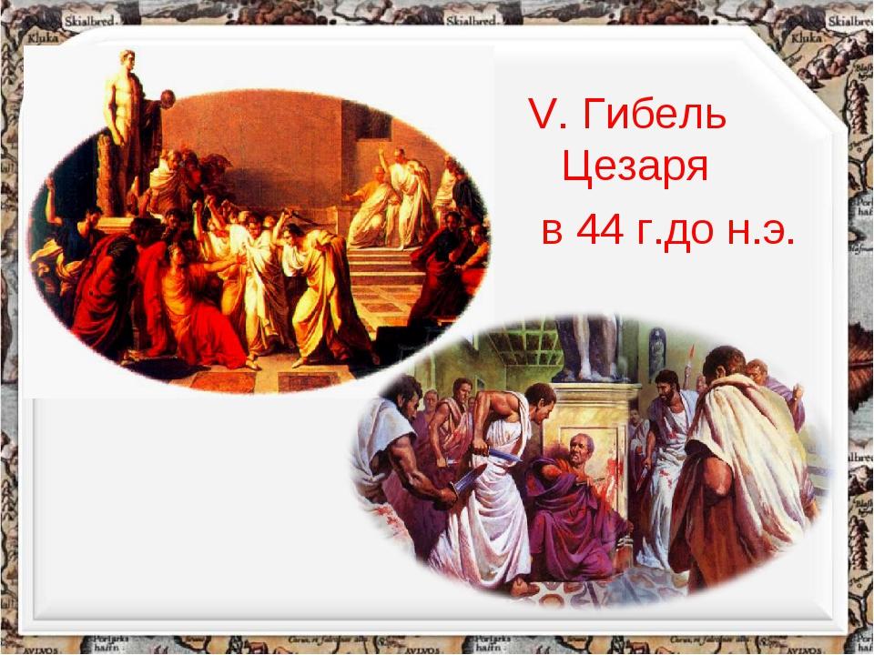 V. Гибель Цезаря в 44 г.до н.э.