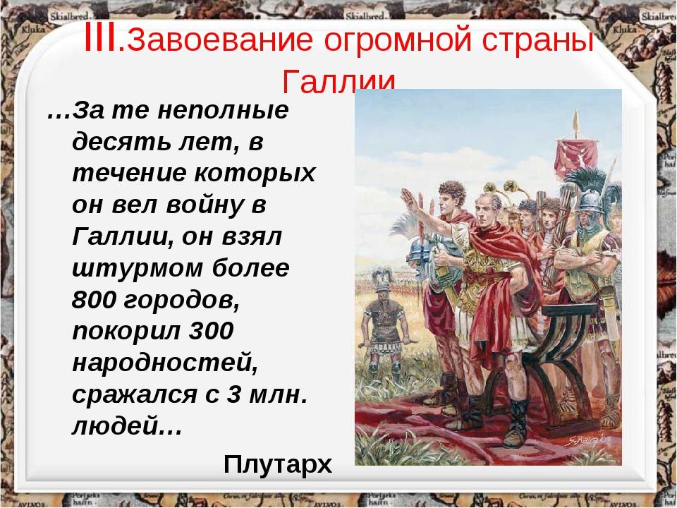 III.Завоевание огромной страны Галлии …За те неполные десять лет, в течение к...