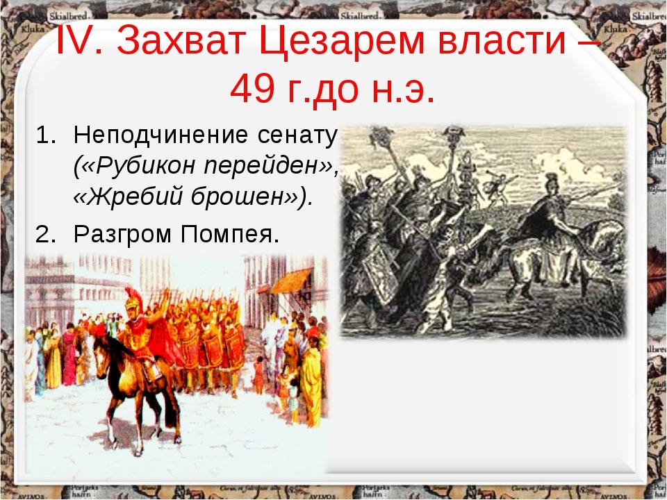 IV. Захват Цезарем власти – 49 г.до н.э. Неподчинение сенату («Рубикон перейд...