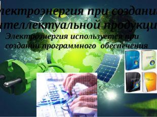 Электроэнергия при создании интеллектуальной продукции Электроэнергия использ