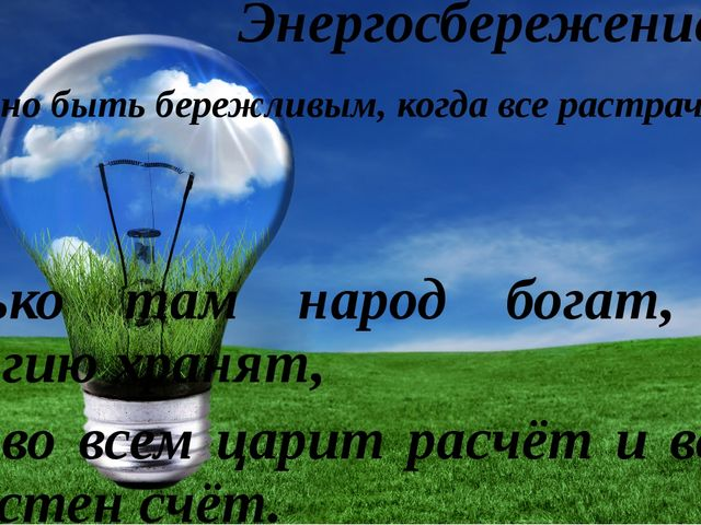Энергосбережение «Поздно быть бережливым, когда все растрачено.» Сенека Тольк...