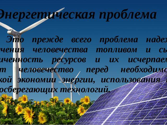 Энергетическая проблема Это прежде всего проблема надежного обеспечения чело...