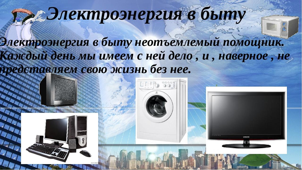 Электроэнергия в быту Электроэнергия в быту неотъемлемый помощник. Каждый ден...