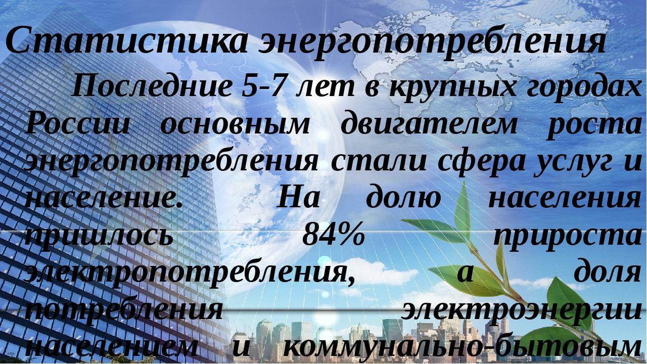 Статистика энергопотребления Последние 5-7 лет в крупных городах России основ...