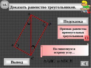 18. Доказать равенство треугольников. А B D Вывод С Подсказка Признак равенст