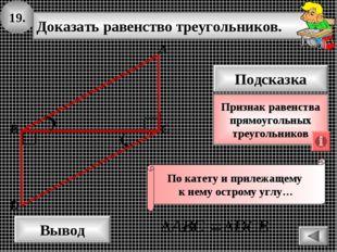19. Доказать равенство треугольников. А B D Вывод С Подсказка Признак равенст