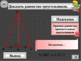 20. Доказать равенство треугольников. А B D Вывод С Подсказка Признак равенст