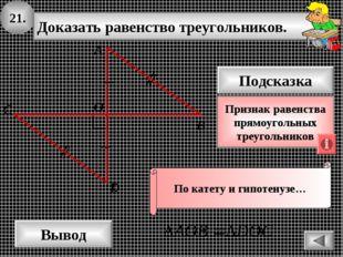 21. Доказать равенство треугольников. А B D Вывод С Подсказка Признак равенст