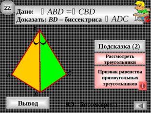 22. А B Вывод D Подсказка (2) Признак равенства прямоугольных треугольников C