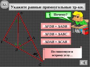 32. 400 А В С Укажите равные прямоугольные тр-ки. 1 ∆FDB = ∆ADB Подумай! Моло