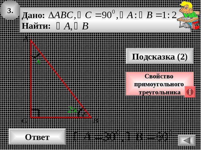 3. Ответ Подсказка (2) Свойство прямоугольного треугольника А В С 2х х
