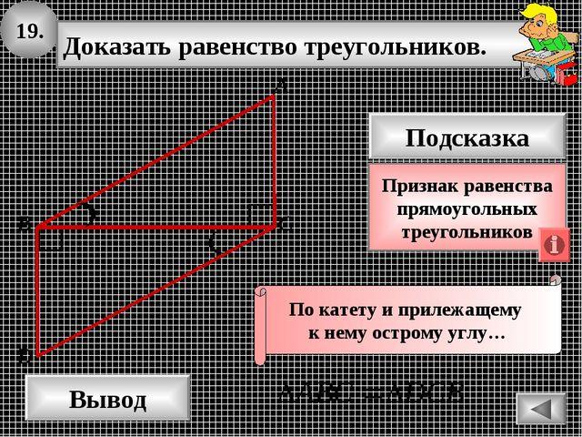 19. Доказать равенство треугольников. А B D Вывод С Подсказка Признак равенст...