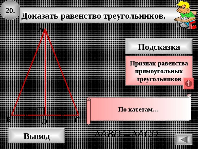20. Доказать равенство треугольников. А B D Вывод С Подсказка Признак равенст...