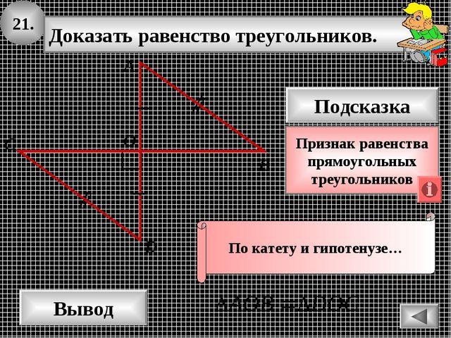 21. Доказать равенство треугольников. А B D Вывод С Подсказка Признак равенст...