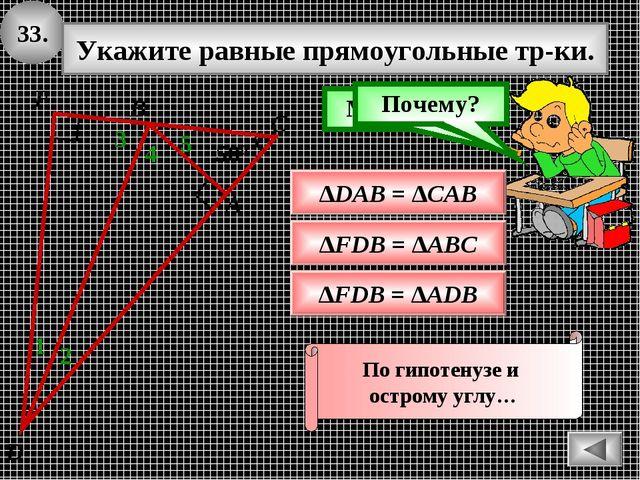 33. Укажите равные прямоугольные тр-ки. ∆FDB = ∆ADB Подумай! Молодец! ∆DAB =...