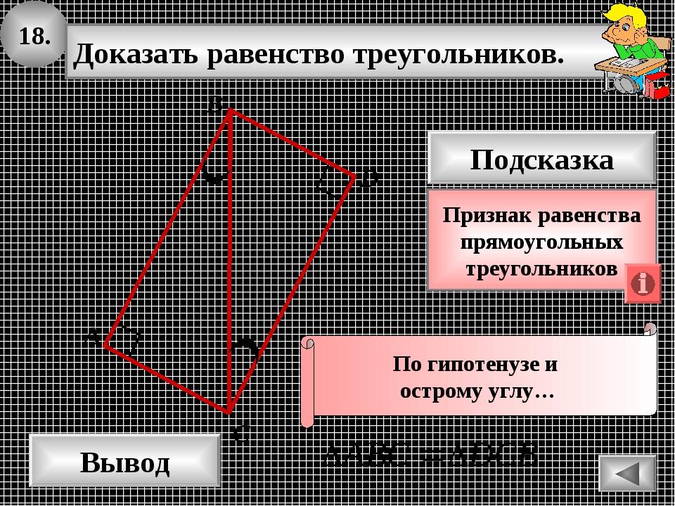 18. Доказать равенство треугольников. А B D Вывод С Подсказка Признак равенст...