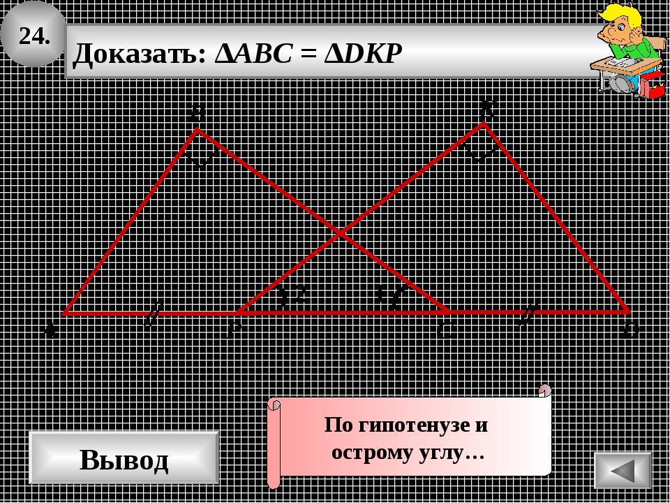 24. Вывод 1 А В С K Доказать: ∆ABC = ∆DKP 2 D P По гипотенузе и острому углу…