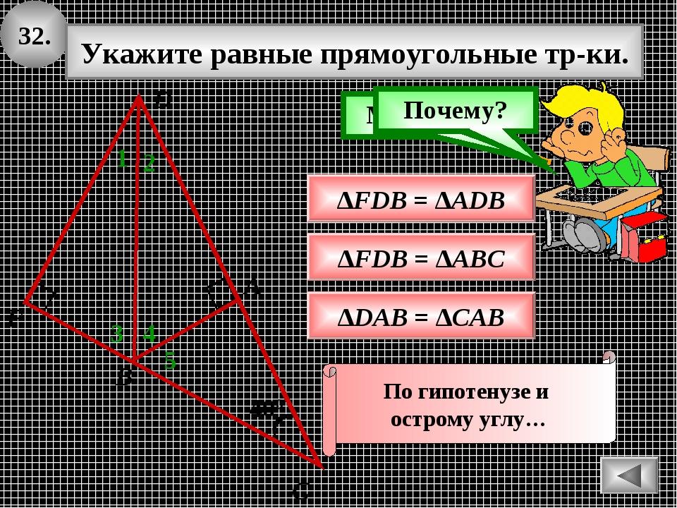 32. 400 А В С Укажите равные прямоугольные тр-ки. 1 ∆FDB = ∆ADB Подумай! Моло...