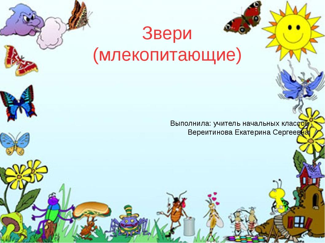 Звери (млекопитающие) Выполнила: учитель начальных классов Вереитинова Екатер...