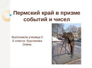 Пермский край в призме событий и чисел Выполнила ученица 5 Б класса: Куштанов