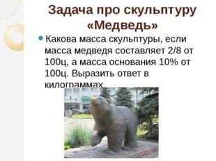 Задача про скульптуру «Медведь» Какова масса скульптуры, если масса медведя с
