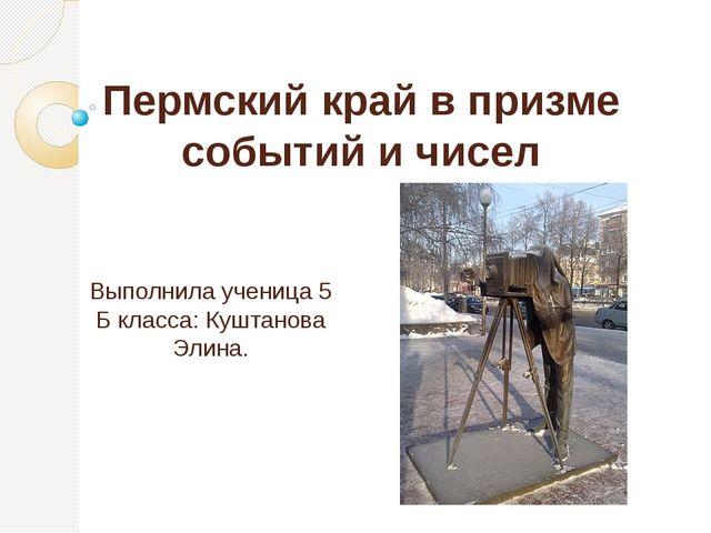 Пермский край в призме событий и чисел Выполнила ученица 5 Б класса: Куштанов...