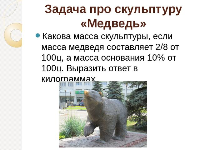Задача про скульптуру «Медведь» Какова масса скульптуры, если масса медведя с...