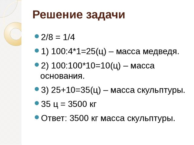 Решение задачи 2/8 = 1/4 1) 100:4*1=25(ц) – масса медведя. 2) 100:100*10=10(ц...