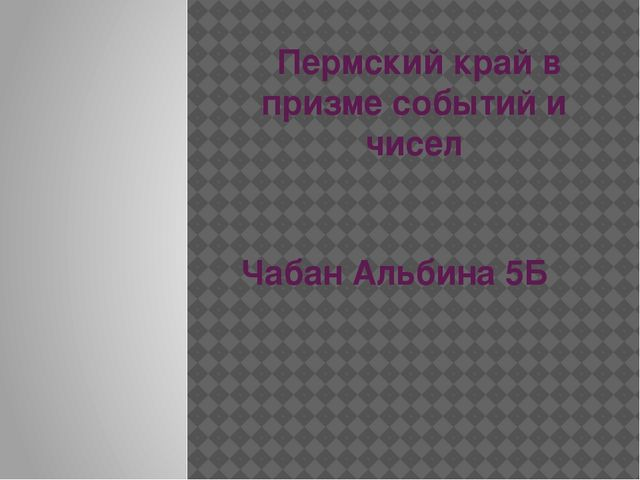 Пермский край в призме событий и чисел Чабан Альбина 5Б