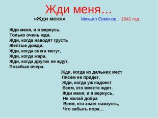Жди меня… «Жди меня» Михаил Симонов, 1941 год Жди меня, и я вернусь. Только о