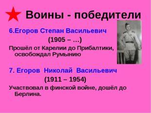 Воины - победители 6.Егоров Степан Васильевич (1905 – …) Прошёл от Карелии д