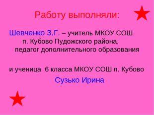 Работу выполняли: Шевченко З.Г. – учитель МКОУ СОШ п. Кубово Пудожского район