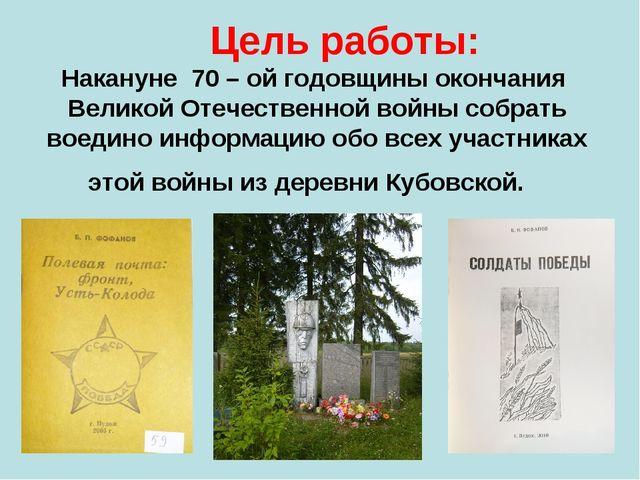 Цель работы: Накануне 70 – ой годовщины окончания Великой Отечественной войн...
