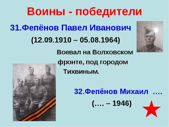 Воины - победители 31.Фепёнов Павел Иванович (12.09.1910 – 05.08.1964) Воевал...