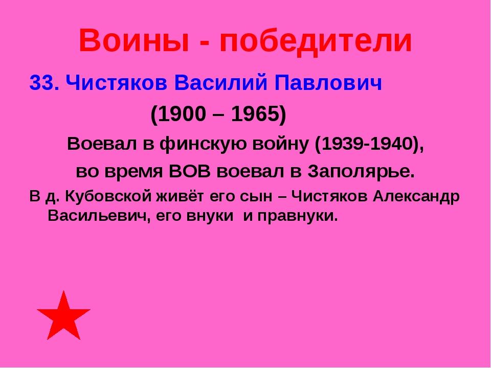 Воины - победители 33. Чистяков Василий Павлович (1900 – 1965) Воевал в финск...