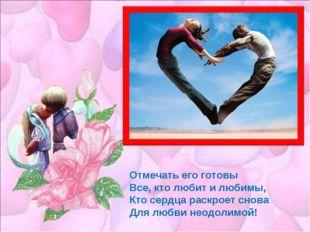 Отмечать его готовы Все, кто любит и любимы, Кто сердца раскроет снова Для лю