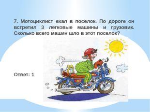 7. Мотоциклист ехал в поселок. По дороге он встретил 3 легковые машины и груз