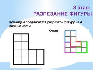 8 этап: РАЗРЕЗАНИЕ ФИГУРЫ Командам предлагается разрезать фигуру на 4 равные