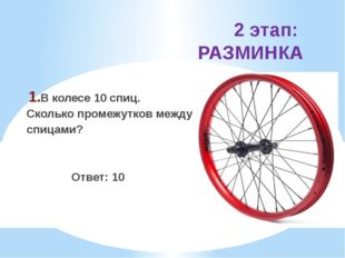 2 этап: РАЗМИНКА В колесе 10 спиц. Сколько промежутков между спицами? Ответ: