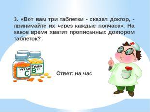 3. «Вот вам три таблетки - сказал доктор, - принимайте их через каждые полчас