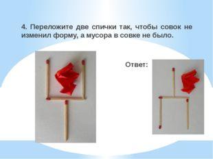4. Переложите две спички так, чтобы совок не изменил форму, а мусора в совке