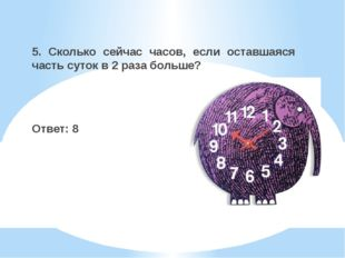 5. Сколько сейчас часов, если оставшаяся часть суток в 2 раза больше? Ответ: 8