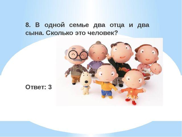 8. В одной семье два отца и два сына. Сколько это человек? Ответ: 3