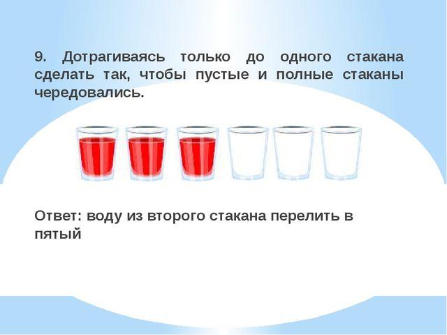 9. Дотрагиваясь только до одного стакана сделать так, чтобы пустые и полные с...