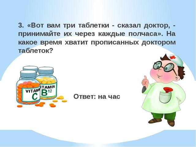3. «Вот вам три таблетки - сказал доктор, - принимайте их через каждые полчас...